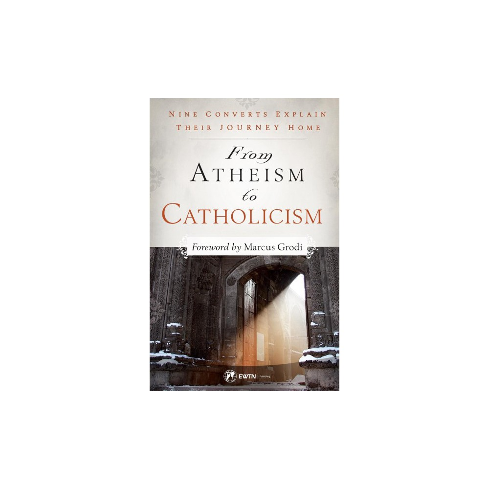 From Atheism to Catholicism : Nine Converts Explain Their Journey Home - (Paperback)