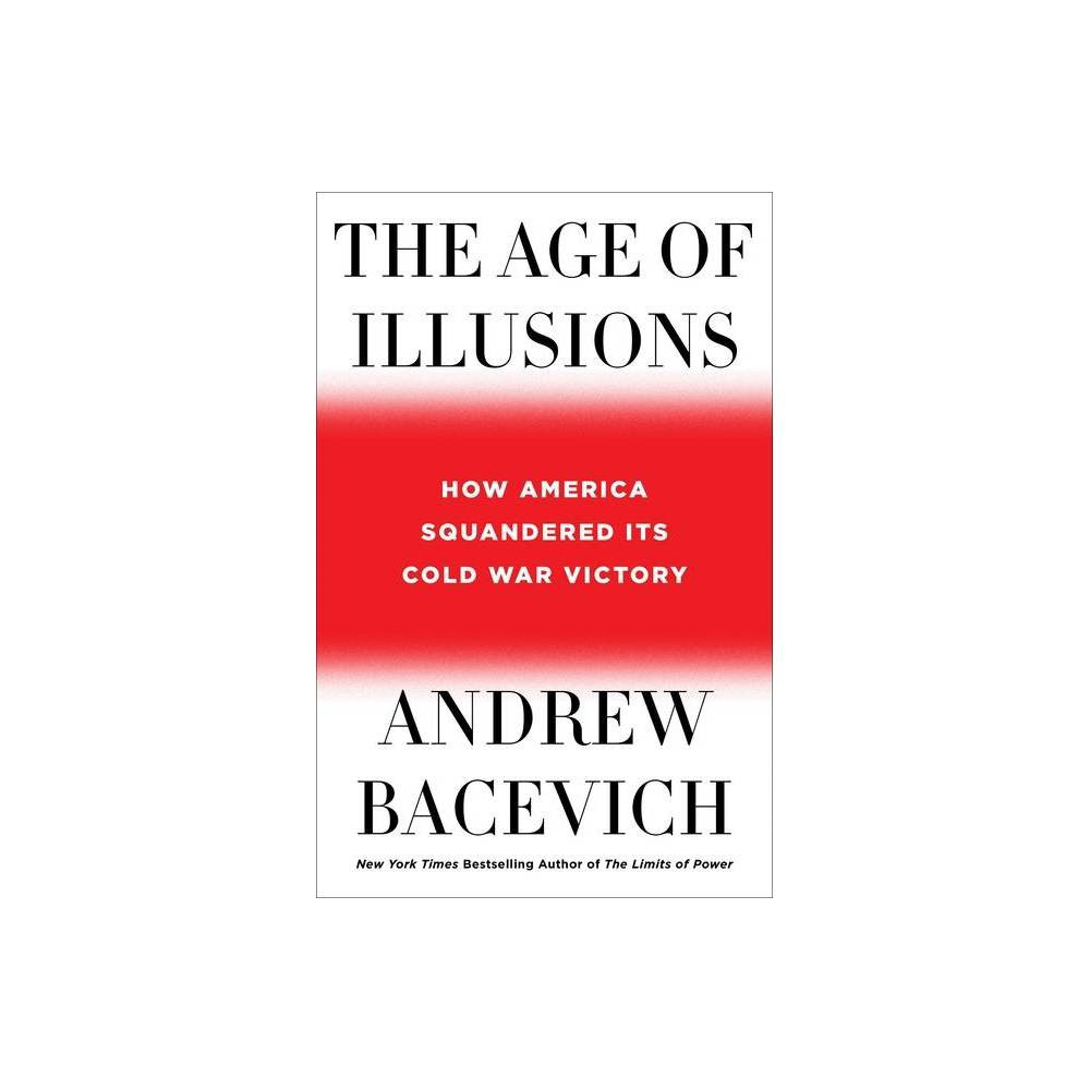 The Age Of Illusions By Andrew Bacevich Hardcover