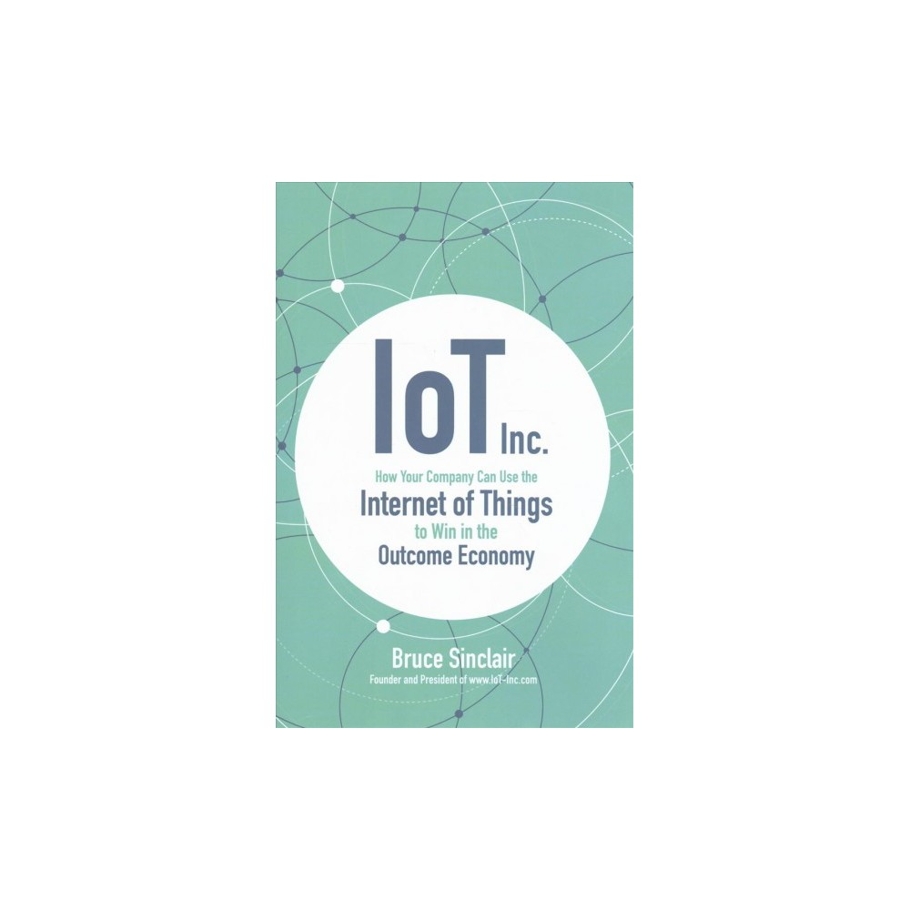 IoT Inc. : How Your Company Can Use the Internet of Things to Win in the Outcome Economy (Hardcover)