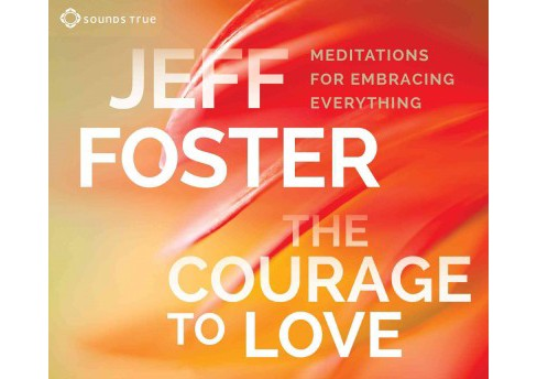 Courage to Love : Meditations for Embracing Everything (Unabridged) (CD/Spoken Word) (Jeff Foster) - image 1 of 1