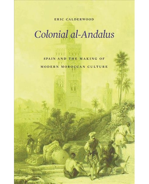 Colonial Al-Andalus : Spain and the Making of Modern Moroccan Culture -  by Eric Calderwood (Hardcover) - image 1 of 1