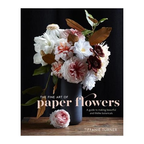 Fine Art Of Paper Flowers A Guide To Making Beautiful And Lifelike
