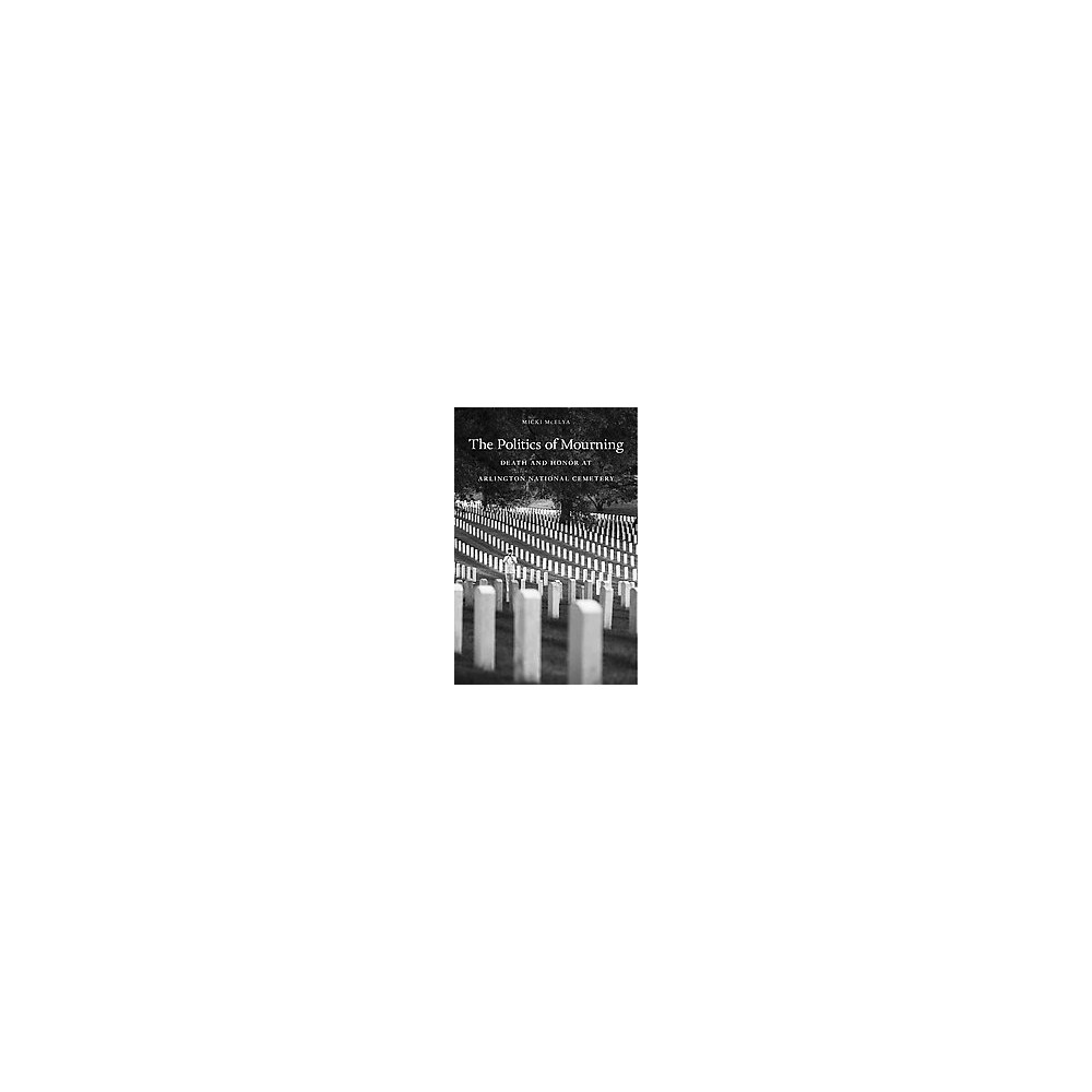 Politics of Mourning : Death and Honor in Arlington National Cemetery (Hardcover) (Micki Mcelya)