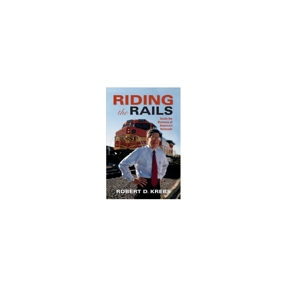 Riding the Rails : Inside the Business of America's Railroads - by Robert D. Krebs (Hardcover)
