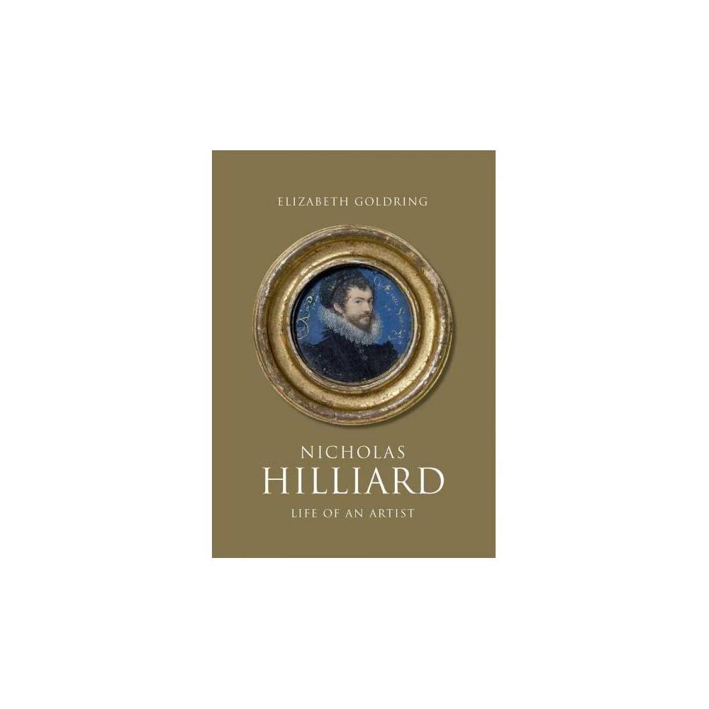 Nicholas Hilliard : Life of an Artist - by Elizabeth Goldring (Hardcover)
