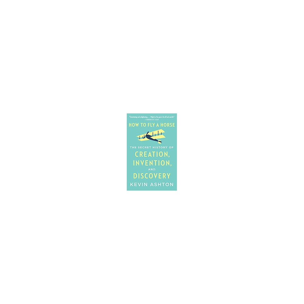 How to Fly a Horse : The Secret History of Creation, Invention, and Discovery (Paperback) (Kevin Ashton)