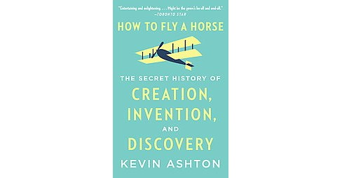 How to Fly a Horse : The Secret History of Creation, Invention, and Discovery (Paperback) (Kevin Ashton) - image 1 of 1