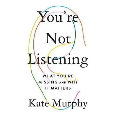 You're Not Listening - by  Kate Murphy (Hardcover)