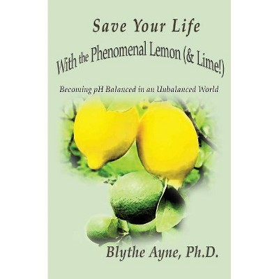 Save Your Life with the Phenomenal Lemon (& Lime!) - (How to Save Your Life) by  Blythe Ayne (Paperback)