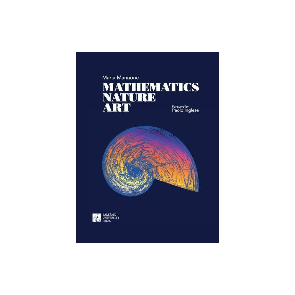 Mathematics, Nature, Art - (Naturalia) by Maria Mannone (Paperback) This book can be read as a journey through music and some forms from nature, in light of mathematics. This is also a journey through unique places in Palermo (Italy), and precisely: the Botanical Garden (the largest in Europe), the Doderlein Museum of Zoology, and the Geology and Paleontology Museum Gemmellaro. Around the end of Eighteenth Century, Palermo was renown worldwide for the Circolo Matematico and its official journal, Rendiconti del Circolo Matematico di Palermo, where Poincar, Hilbert, Landau, and Borel published research papers. Taking into account the language of mathematics, and in particular of the most abstract area of mathematics, that is, categories with their diagrams, this book explores some natural shapes displayed in the mentioned places in Palermo, showing how they can be mapped into sound. The book ends with two orchestral pieces,  A Fight for Light  and  Perfect Shapes in the Prehistoric Sea,  based on the proposed ideas. We are trying to build a unitary vision of music, visual arts, and nature. In fact, one of the main characteristics of categories is the possibility of giving a unifying language. At some points of the book, we will be using specific results of category theory. Gender: unisex.