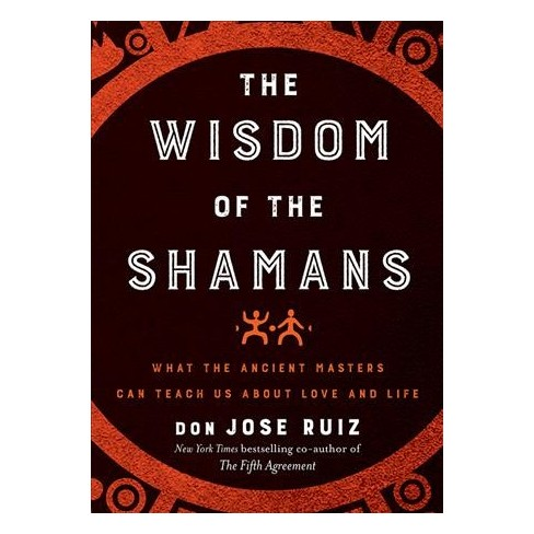 Wisdom Of The Shamans What The Ancient Masters Can Teach Us About