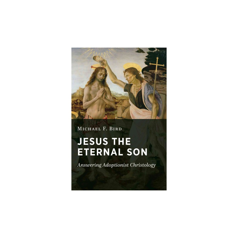 Jesus the Eternal Son : Answering Adoptionist Christology (Paperback) (Michael F. Bird) Jesus the Eternal Son : Answering Adoptionist Christology (Paperback) (Michael F. Bird)
