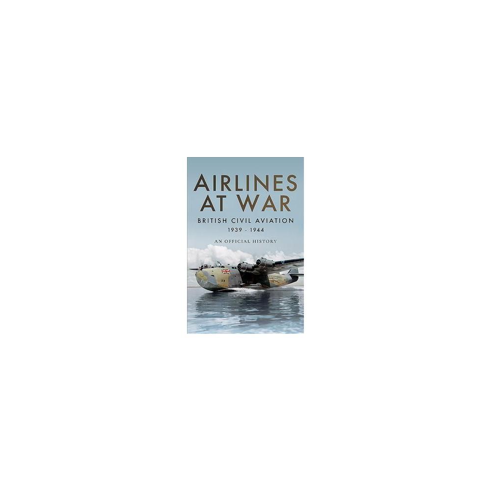 Airlines at War : British Civil Aviation 1939-1944 - (Hardcover)