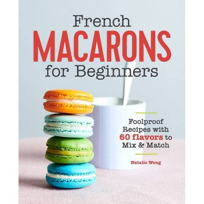 French Macarons for Beginners - by Natalie Wong (Paperback)