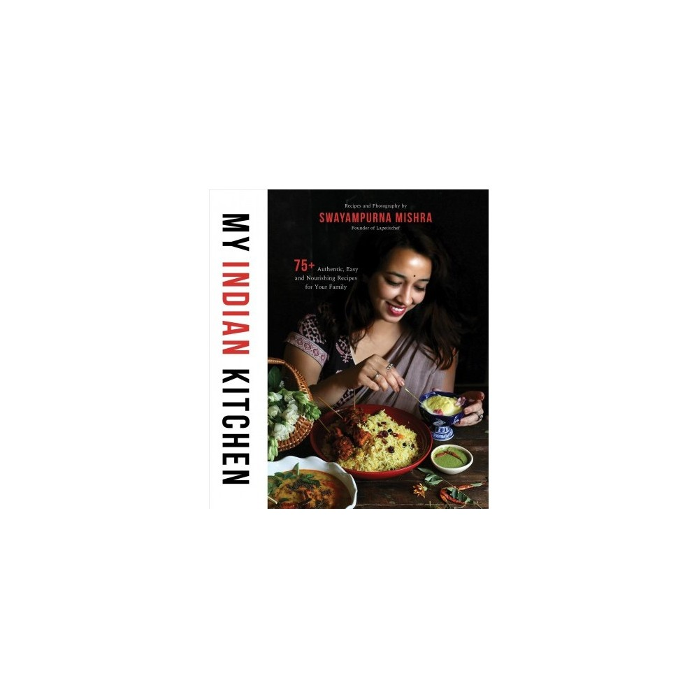 My Indian Kitchen : 75+ Authentic, Easy and Nourishing Recipes for Your Family - (Paperback)