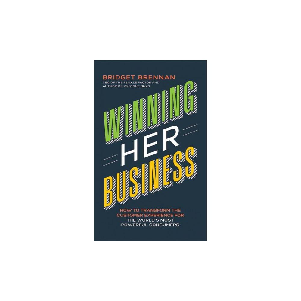 Winning Her Business : How to Transform the Customer Experience for the World's Most Powerful Consumers