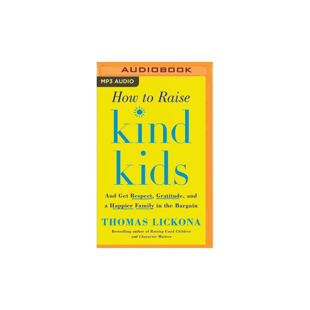 How to Raise Kind Kids : And Get Respect, Gratitude, and a Happier Family in the Bargain - (MP3-CD)
