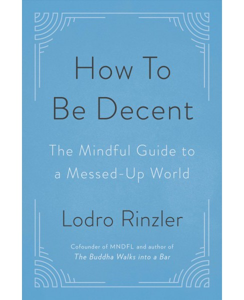 How to Be Decent : The Mindful Guide to a Messed Up World -  by Lodro Rinzler (Paperback) - image 1 of 1