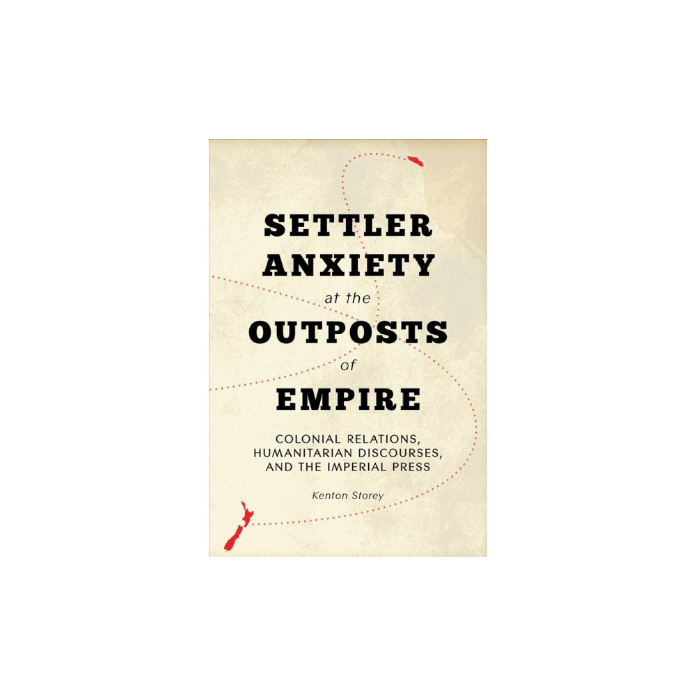 Settler Anxiety at the Outposts of Empire : Colonial Relations, Humanitarian Discourses, and the