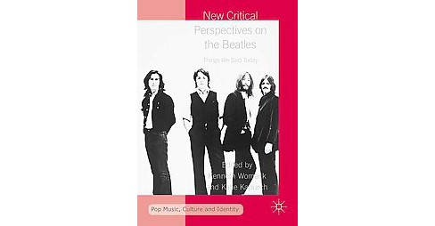 New Critical Perspectives on the Beatles : Things We Said Today (Hardcover) - image 1 of 1