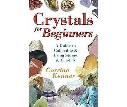 Crystals for Beginners : A Guide to Collecting & Using Stones & Crystals (Paperback) (Corrine Kenner) - image 1 of 1