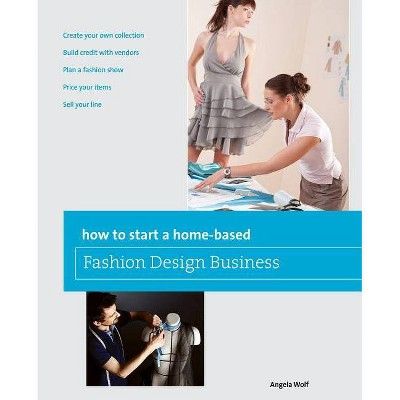 How to Start a Home-Based Fashion Design Business - by  Angela Wolf (Paperback)