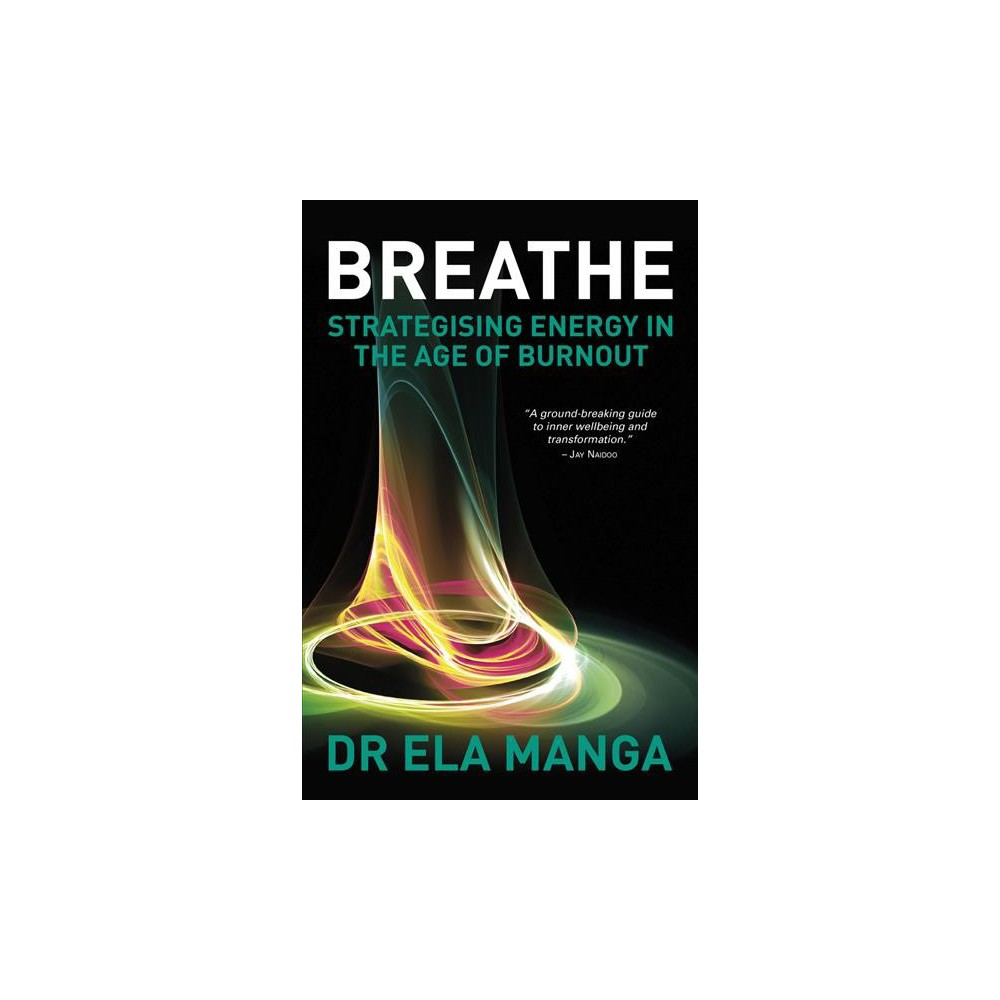 Breathe : Strategising Energy in the Age of Burnout - by Ela Manga (Paperback)