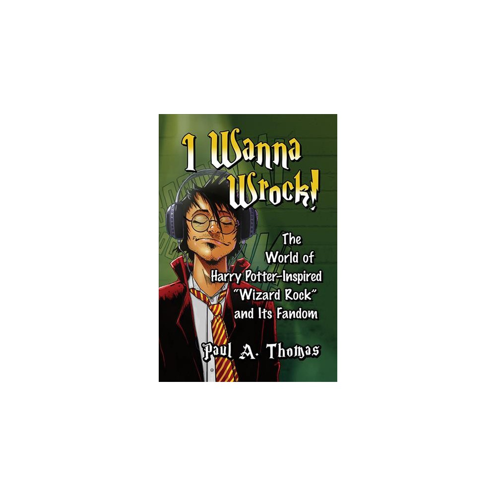 I Wanna Wrock! : The World of Harry Potter-Inspired Wizard Rock and Its Fandom - (Paperback)