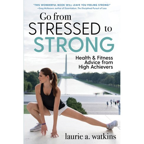 Go from Stressed to Strong : Health and Fitness Advice from High Achievers (Hardcover) (Laurie A. - image 1 of 1