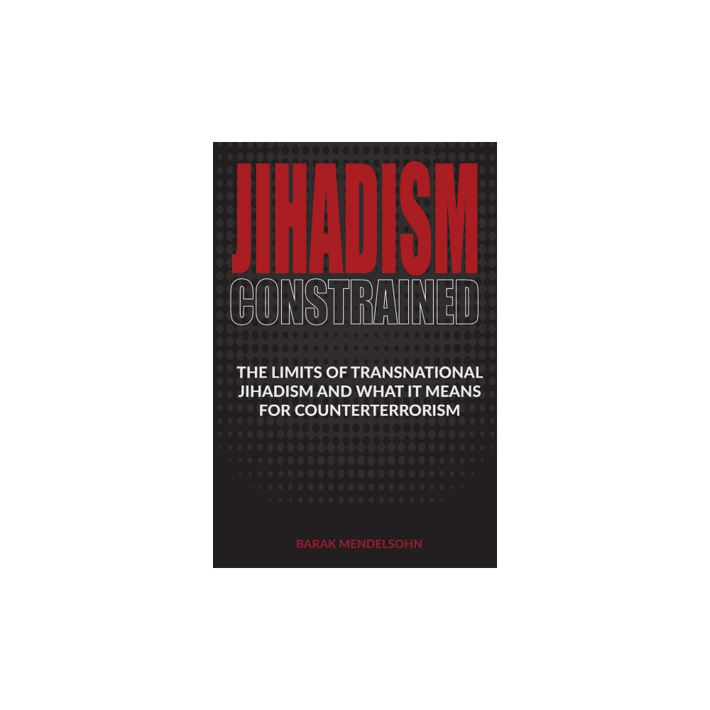 Jihadism Constrained : The Limits of Transnational Jihadism and What It Means for Counterterrorism