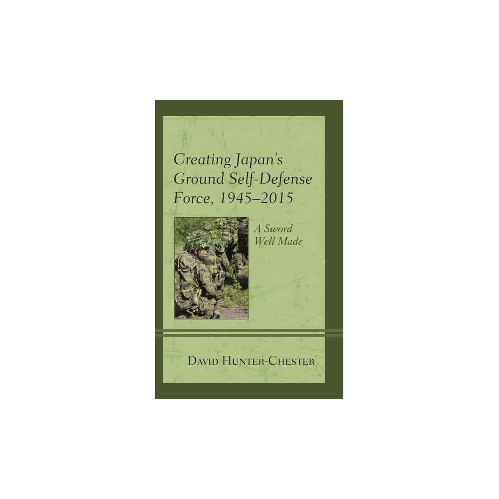 Creating Japan's Ground Self-Defense Force ,1945-2015 : A Sword Well Made (Hardcover) (David
