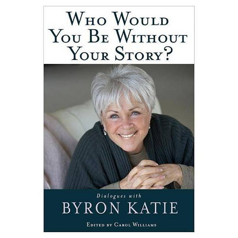 Who Would You Be Without Your Story? - by  Byron Katie (Paperback) - image 1 of 1