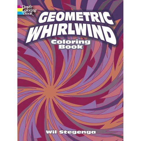 Geometric Whirlwind Coloring Book - (Dover Coloring Books) by Wil Stegenga & Coloring Books for Adults