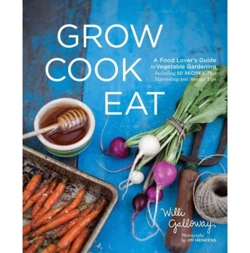 Grow Cook Eat : A Food Lover's Guide to Vegetable Gardening, Including 50 Recipes, Plus Harvesting and - image 1 of 1