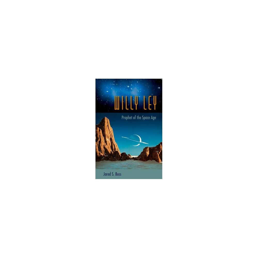 Willy Ley : Prophet of the Space Age (Hardcover) (Jared S. Buss)