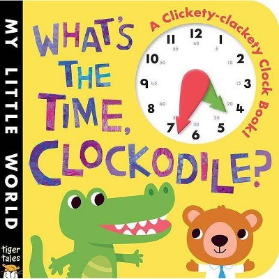 What's the Time, Clockodile? - (My Little World) by  Jonthan Litton (Board Book)