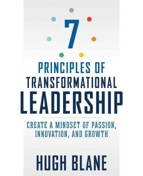 7 Principles of Transformational Leadership : Create a Mindset of Passion, Innovation, and Growth - image 1 of 1