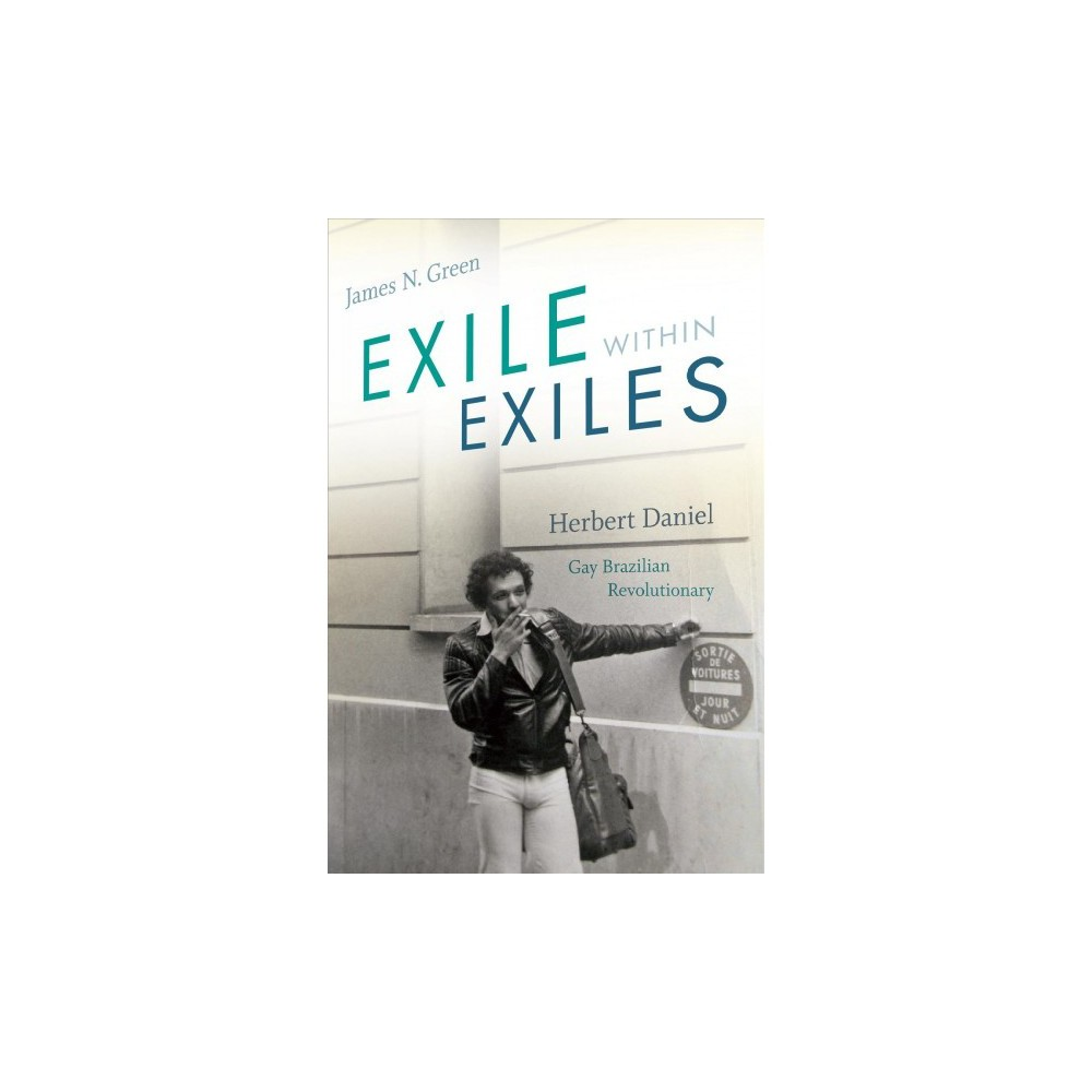 Exile Within Exiles : Herbert Daniel, Gay Brazilian Revolutionary - by James N. Green (Hardcover)