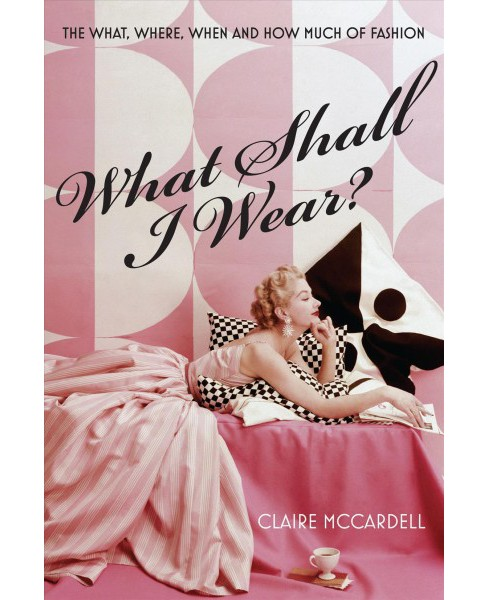 What Shall I Wear? : The What, Where, When & How Much of Fashion - Reprint by Claire Mccardell - image 1 of 1