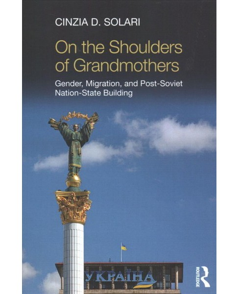 On the Shoulders of Grandmothers : Gender, Migration, and Post-Soviet Nation-State Building (Paperback) - image 1 of 1