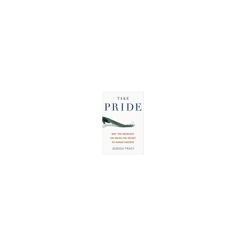 Take Pride : Why the Deadliest Sin Holds the Secret to Human Success (Hardcover) (Jessica Tracy)