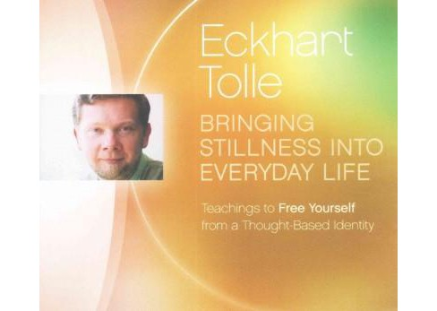 Bringing Stillness into Everyday Life : Teachings to Free Yourself from a Thought-Based Identity - image 1 of 1