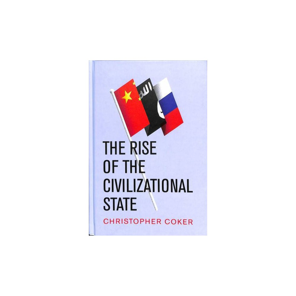 Rise of the Civilizational State - by Christopher Coker (Hardcover)