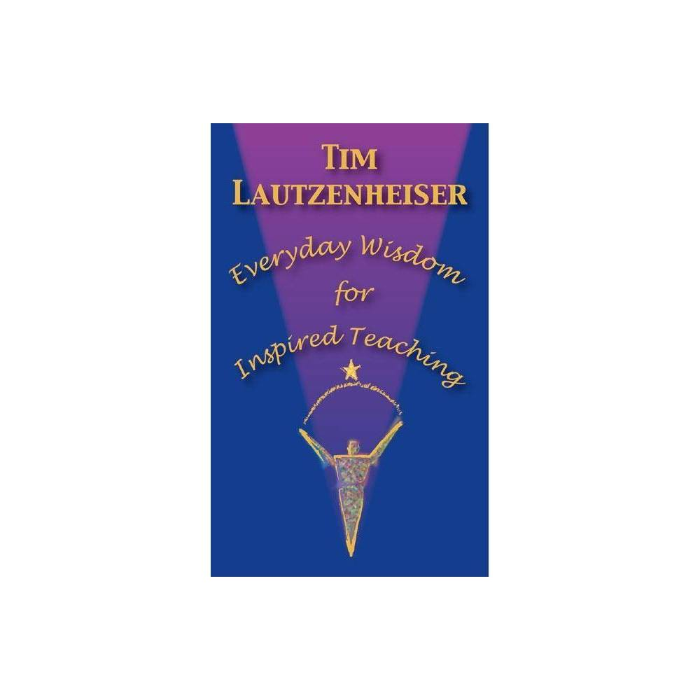 Everyday Wisdom for Inspired Teaching - by Tim Lautzenheiser (Hardcover) Combining humor with experiential wisdom, this call to action inspires educators to strive for excellence in their classrooms. Real-world questions, fears, and doubts that even the best educators experience are explored, including disciplining a classroom without becoming a dictator, turning failure into success, and creating a positive learning atmosphere. In discussing the factors that make for exceptional teaching, teacher and student leadership skills are addressed, with advice on assessing teacher leadership and choosing solution-driven student leaders.