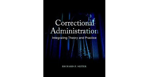 Correctional Administration : Integrating Theory and Practice (Paperback) (Ph.D. Richard P. Seiter) - image 1 of 1