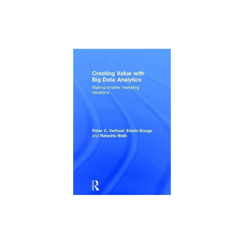Creating Value with Big Data Analytics : Making smarter marketing decisions (Hardcover) (Peter C.