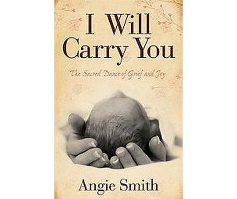 I Will Carry You : The Sacred Dance of Grief and Joy (Paperback) (Angie Smith) - image 1 of 1