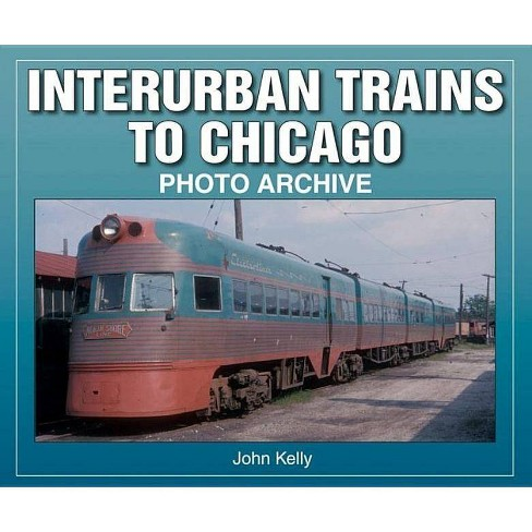 Interurban Trains to Chicago - (Photo Archives) by  John Kelly (Paperback) - image 1 of 1