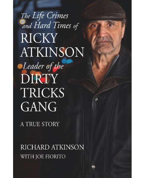Life Crimes and Hard Times of Ricky Atkinson, Leader of the Dirty Tricks Gang : A True Story (Paperback) - image 1 of 1