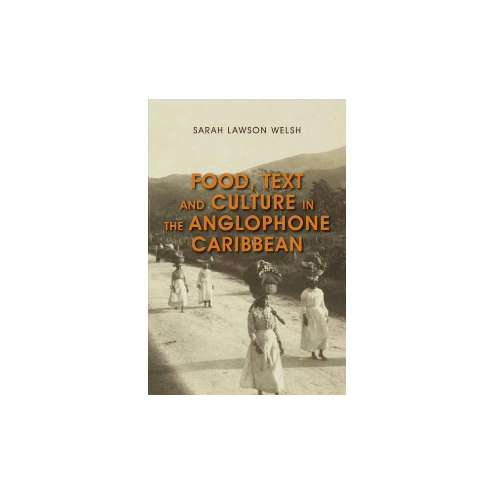 Food, Text and Culture in the Anglophone Caribbean - by Sarah Lawson Welsh (Hardcover)